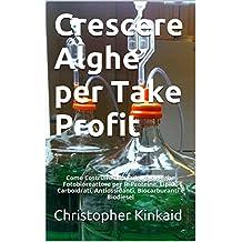 Crescere Alghe per Take Profit: Come Costruire una Cultura di Alghe Fotobioreattore per le Proteine, Lipidi, Carboidrati, Antiossidanti, Biocarburanti e Biodiesel (Italian Edition)