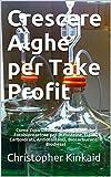 Crescere Alghe per Take Profit: Come Costruire una Cultura di Alghe Fotobioreattore per le Proteine, Lipidi, Carboidrati, Antiossidanti, Biocarburanti e Biodiesel