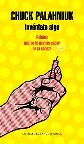 Invéntate algo: Relatos que no te podrás sacar de la cabeza (Literatura Random House) por Chuck Palahniuk