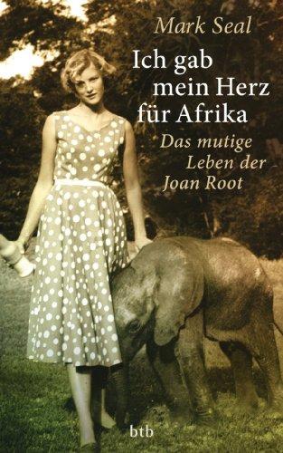 Ich gab mein Herz für Afrika: Das mutige Leben der Joan Root