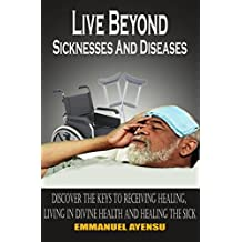 Live Beyond Sicknesses and Diseases: Discover the keys to receiving healing, living in divine health and healing the sick (English Edition)