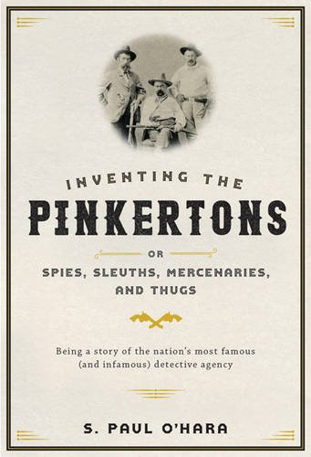 Inventing the Pinkertons; or, Spies, Sleuths, Mercenaries, and Thugs: Being a story of the nation's most famous (and infamous) detective agency por S. Paul O'Hara