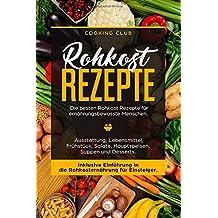 Rohkost Rezepte: Die besten Rohkost Rezepte für ernährungsbewusste Menschen. Ausstattung, Lebensmittel, Frühstück, Salate, Hauptspeisen, Suppen und Dessert. Inklusive Einführung in die Rohkosternährug