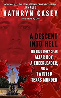 A Descent Into Hell: The True Story of an Altar Boy, a Cheerleader, and a Twisted Texas Murder by [Casey, Kathryn]