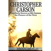 Christopher Carson, Familiarly Known as Kit Carson the Pioneer of the West