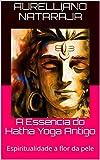 A Essência do Hatha Yoga Antigo: Espiritualidade a flor da pele (Portuguese Edition)