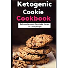 Ketogenic Cookie Cookbook: Delicious Ketogenic Diet Cookie Recipes For Losing Weight (Ketogenic Diet Cookbook, Band 1)