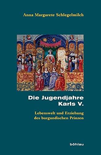 Die Jugendjahre Karls V: Erziehung und Lebenswelt des burgundischen Prinzen (Beihefte zum Archiv für Kulturgeschichte, Band 67)