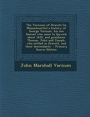 The Varnums of Dracutt (in Massachusetts) a History of George Varnum, His Son Samuel Who Came to Ipswich about 1635, and Grandsons Thomas, John and Jo