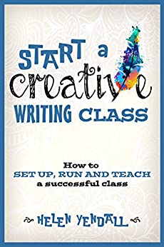 Start a Creative Writing Class: How to set up, run and teach a successful class by [Yendall, Helen]