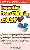 Importing From China Is Easy: How I Make $1 million a Year by Private Labeling: How to Find Products to Import, Find Suppliers, and Have Them Delivered to Your Doorstep