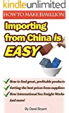Importing From China Is Easy: How I Make $1 million a Year by Private Labeling: How to Find Products to Import, Find Suppliers, and Have Them Delivered to Your Doorstep (English Edition)
