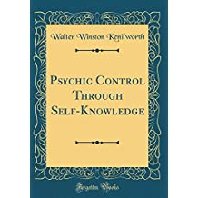 Psychic Control Through Self-Knowledge (Classic Reprint)