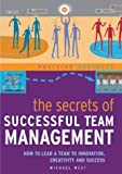 The Secrets of Successful Team Management: How to Lead a Team to Innovation, Creativity and Success (Positive Business)