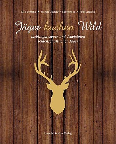 Jäger kochen Wild: Lieblingsrezepte und Anekdoten leidenschaftlicher Jäger (Rezepte Wild)