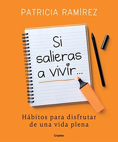 Si salieras a vivir...: Hábitos para disfrutar de una vida plena por Patricia Ramírez