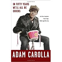 In Fifty Years We'll All Be Chicks: . . . and Other Complaints from an Angry Middle-Aged White Guy by Adam Carolla (2-Nov-2010) Hardcover