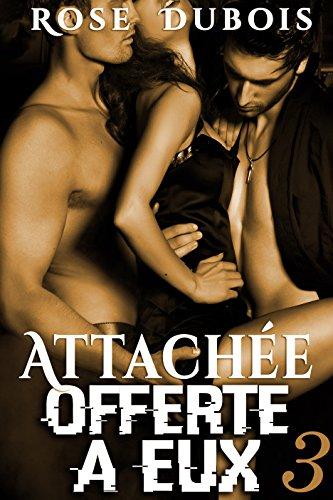ATTACHÉE, Offerte A Eux (Vol. 3): (Histoire Adulte BDSM, Sexe à Plusieurs, Domination, Suspense, Bad Boy, Alpha Male) par Rose Dubois
