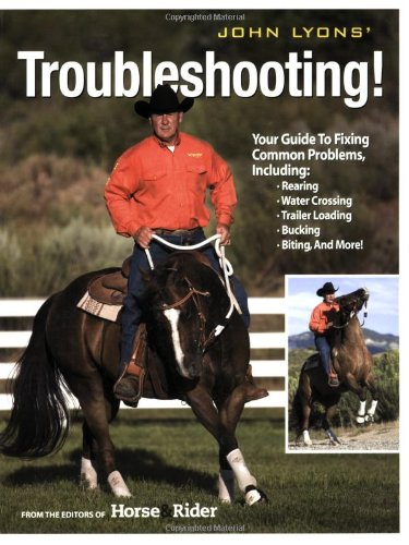 John Lyons' Troubleshooting: Your Guide to Fixing Common Problems, Including : Rearing, Water Crossing, Trailer Loading, Bucking, Biting, and