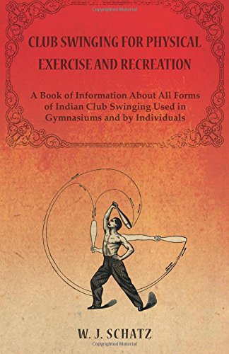 Club Swinging for Physical Exercise and Recreation - A Book of Information About All Forms of Indian Club Swinging Used in Gymnasiums and by Individuals