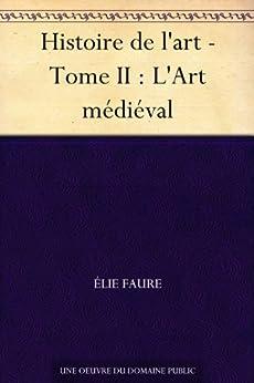 Histoire de l'art - Tome II : L'Art médiéval (French Edition) von [Faure, Élie]