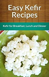 Easy Kefir Recipes: Kefir For Breakfast, Lunch And Dinner (The Easy Recipe) by Echo Bay Books (2013-11-29)