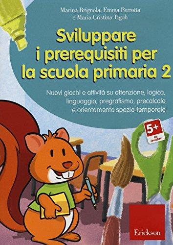 Sviluppare i prerequisiti per la scuola primaria. Nuovi giochi e attivit su attenzione, logica, linguaggio, pregrafismo, precalcolo e orientamento... CD-ROM: 2
