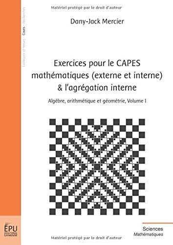 Exercices pour le CAPES Mathématiques (Externe et Interne) et l'Agrégation Interne, Algèbre, arithmétique et géométrie, volume 1