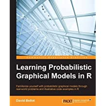 Learning Probabilistic Graphical Models in R: Familiarize yourself with probabilistic graphical models through real-world problems and illustrative code examples in R