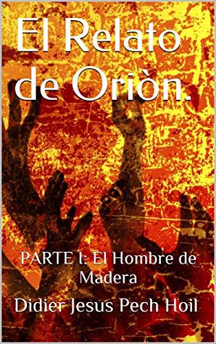 El Relato de Oriòn.: PARTE I: El Hombre de Madera (1) por Didier Jesus Pech Hoil
