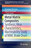 Metal Matrix Composites: Synthesis, Wear Characteristics, Machinability Study of MMC Brake Drum (SpringerBriefs in Applied Sciences and Technology)