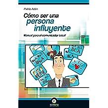 Cómo ser una persona influyente: Manual para el comunicador total
