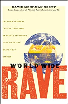 World Wide Rave: Creating Triggers that Get Millions of People to Spread Your Ideas and Share Your Stories by [Scott, David Meerman]