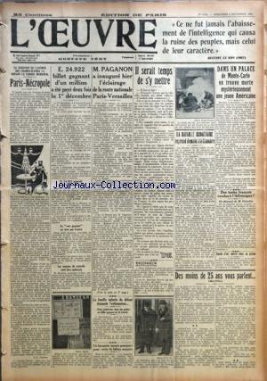 OEUVRE (L') [No 6641] du 06/12/1933 - PARIS-NECROPOLE PAR J.-G. CHARON - E. 24.922 BILLET GAGNANT D'UN MILLION A ETE PAYE DEUX FOIS LE 1ER DECEMBRE - M. PAGANON A INAUGURE HIER L'ECLAIRAGE DE LA ROUTE NATIONALE PARIS-VERSAILLES - LA FAMILLE EPLOREE DU DEFUNT DEMANDE L'EXHUMATION... - UN BANQUIER MESSIN POURSUIVI POUR VENTE DE BILLETS MAJORES - IL SERAIT TEMPS DE S'Y METTRE - RACCOURCIS PAR L'O. - LA BATAILLE BUDGETAIRE REPREND DEMAIN A LA CHAMBRE - DANS UN PALACE DE MONTE-CARLO ON TROUVE MORTE par Collectif