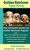Golden Retriever Puppy Training: The Ultimate Guide on Golden Retriever Puppies, What to Do When You Bring Home Your New Golden Retriever Puppy, Including Games That Golden Retrievers Love and More
