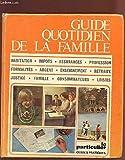 LE GUIDE QUOTIDIEN DE LA FAMILLE - HABITATION, IMPOTS, ASSURANCES, PROFESSION, FORMALITES, ARGENT, ENSEIGNEMENT, RETRAITE, JUSTICE, FAMILLE, CONSOMMATEURS, LOISIRS.