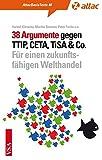38 Argumente gegen TTIP, CETA, TiSA & Co.: Für einen zukunftsfähigen Welthandel (AttacBasis Texte, Band 48)
