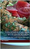 Türkische Küche, aber bitte ohne Fleisch!: Vegetarische und vegane Rezepte