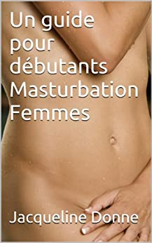 Un guide pour débutants Masturbation Femmes par [Donne, Jacqueline]