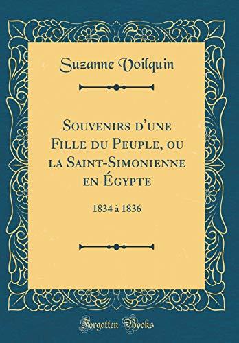 Souvenirs d'Une Fille Du Peuple, Ou La Saint-Simonienne En Égypte: 1834 À 1836 (Classic Reprint) par Suzanne Voilquin