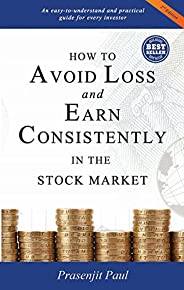 How to Avoid Loss and Earn Consistently in the Stock Market: An Easy-To-Understand and Practical Guide for Eve