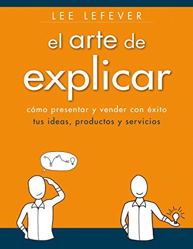 El arte de explicar. Cómo presentar y vender con éxito tus ideas, productos y servicios (Social Media)