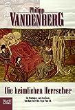 Die heimlichen Herrscher: Die Mächtigen und ihre Ärzte. Von Marc Aurel bis P - Philipp Vandenberg