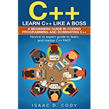 C++: Learn C++ Like a Boss.  A Beginners Guide in Coding Programming And Dominating C++. Novice to Expert Guide To Learn and Master C++ Fast (English Edition)