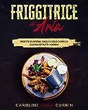 Friggitrice ad Aria: Ricette Gustose, Facili e Veloci per la cucina di tutti I giorni.