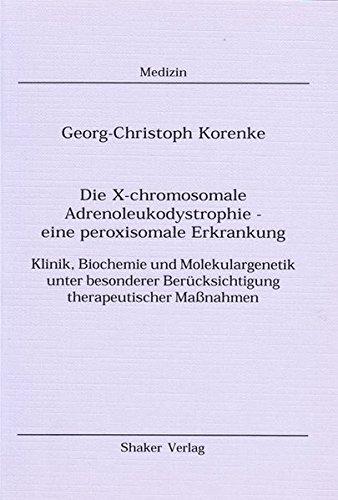 Die X-chromosomale Adrenoleukodystrophie - eine peroxisomale Erkrankung - Klinik, Biochemie und Molekulargenetik unter besonderer Berücksichtigung therapeutischer Maßnahmen (Berichte aus der Medizin)