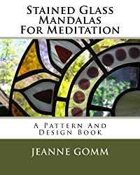 Stained Glass Mandalas For Meditation: A Pattern And Design Book by Jeanne Gomm (2010-11-14)