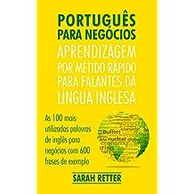 PORTUGUÊS PARA NEGÓCIOS: APRENDIZAGEM POR MÉTIDO RÁPIDO PARA FALANTES DA LÍNGUA INGLESA: As 100 mais utilizadas palavras de inglês para negócios com 600 frases de exemplo. (Portuguese Edition)