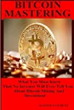 Bitcoin Mastering: What You Must Know That No Investor Will Ever Tell You About Bitcoin Mining and Investment