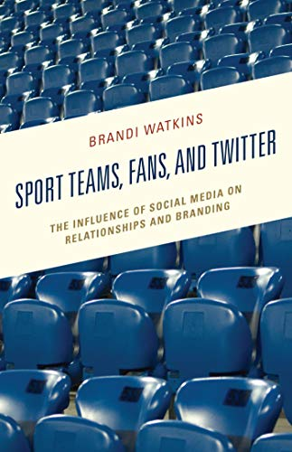 Sport Teams, Fans, and Twitter: The Influence of Social Media on Relationships and Branding (Integrated Marketing Communication) (English Edition)